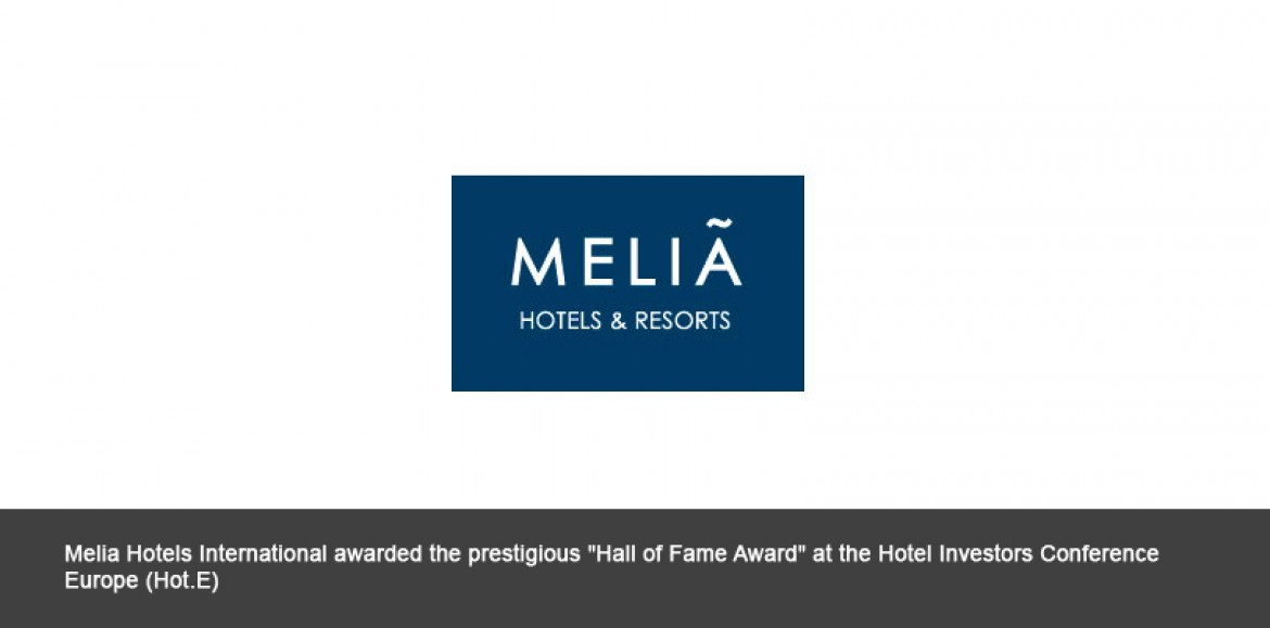 """Melia Hotels International awarded the prestigious """"Hall of Fame Award"""" at the Hotel Investors Conference Europe (Hot.E)"""